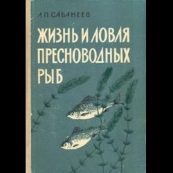 Жизнь и ловля пресноводных рыб л п сабанеевжизнь и ловля пресноводных рыб л будучи страстным любителем рыбалки